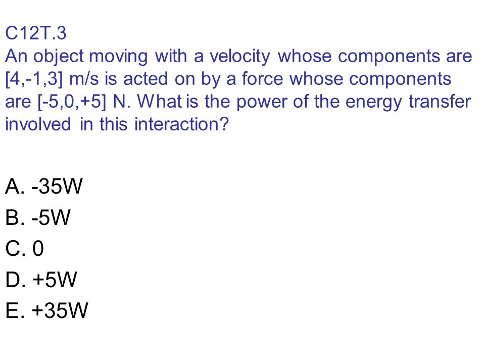 C12T.3 An object moving with a velocity whose components are [4,-1,3] m/s is acted on by a force whose components are [-5,0,+5] N. What is the power of the energy transfer involved in this interaction